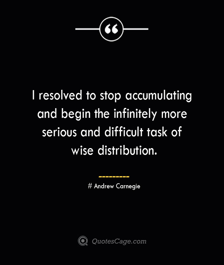 I resolved to stop accumulating and begin the infinitely more serious and difficult task of wise distribution. Andrew Carnegie