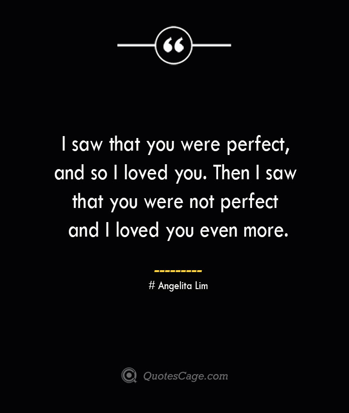 I saw that you were perfect and so I loved you. Then I saw that you were not perfect and I loved you even more.— Angelita Lim