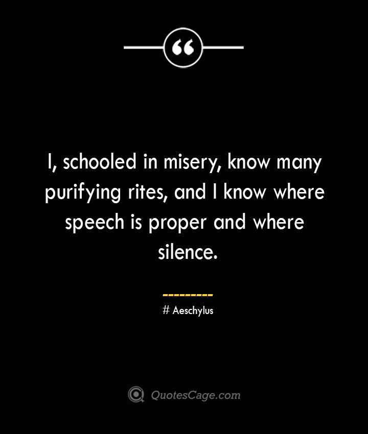 I schooled in misery know many purifying rites and I know where speech is proper and where silence. Aeschylus