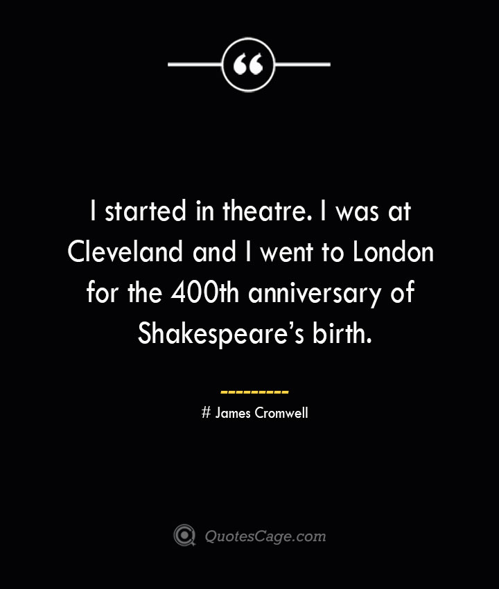 I started in theatre. I was at Cleveland and I went to London for the 400th anniversary of Shakespeares birth.— James Cromwell