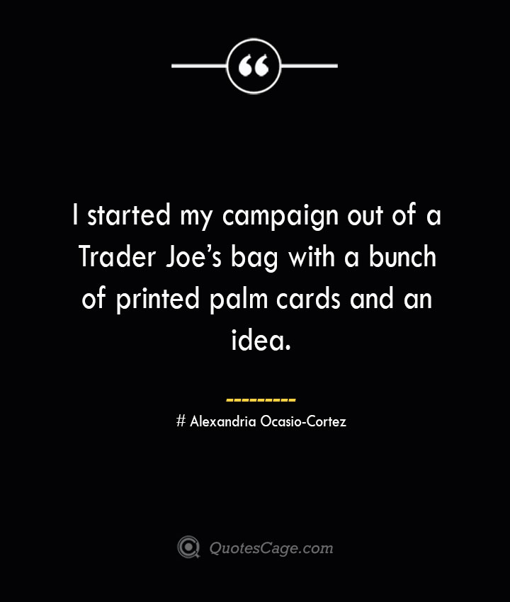 I started my campaign out of a Trader Joes bag with a bunch of printed palm cards and an idea. Alexandria Ocasio Cortez