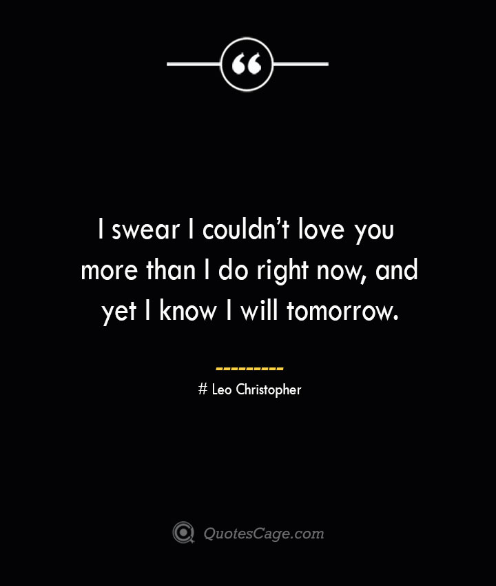 I swear I couldnt love you more than I do right now and yet I know I will tomorrow.— Leo Christopher 1