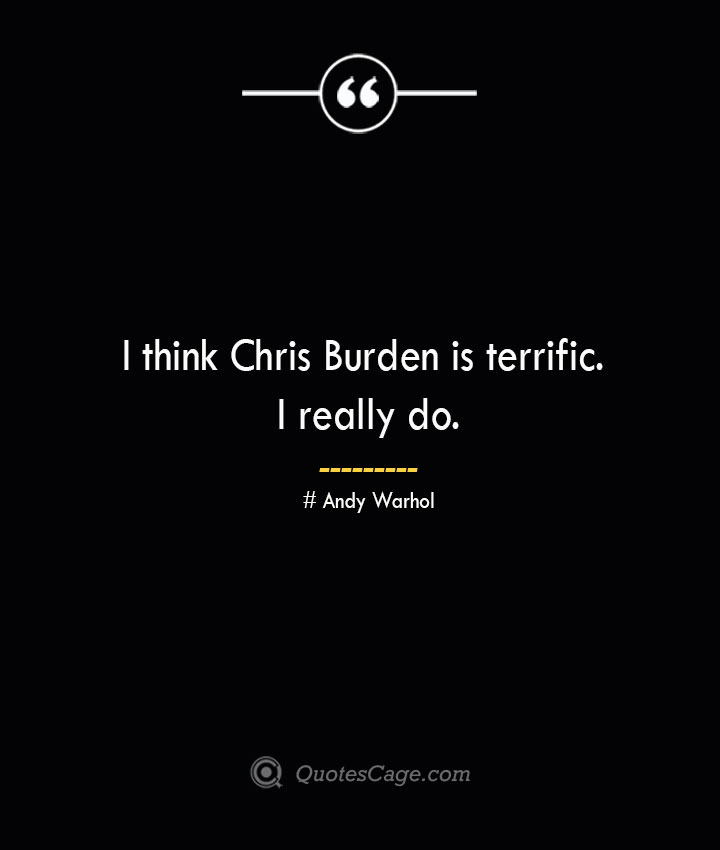 I think Chris Burden is terrific. I really do.— Andy Warhol