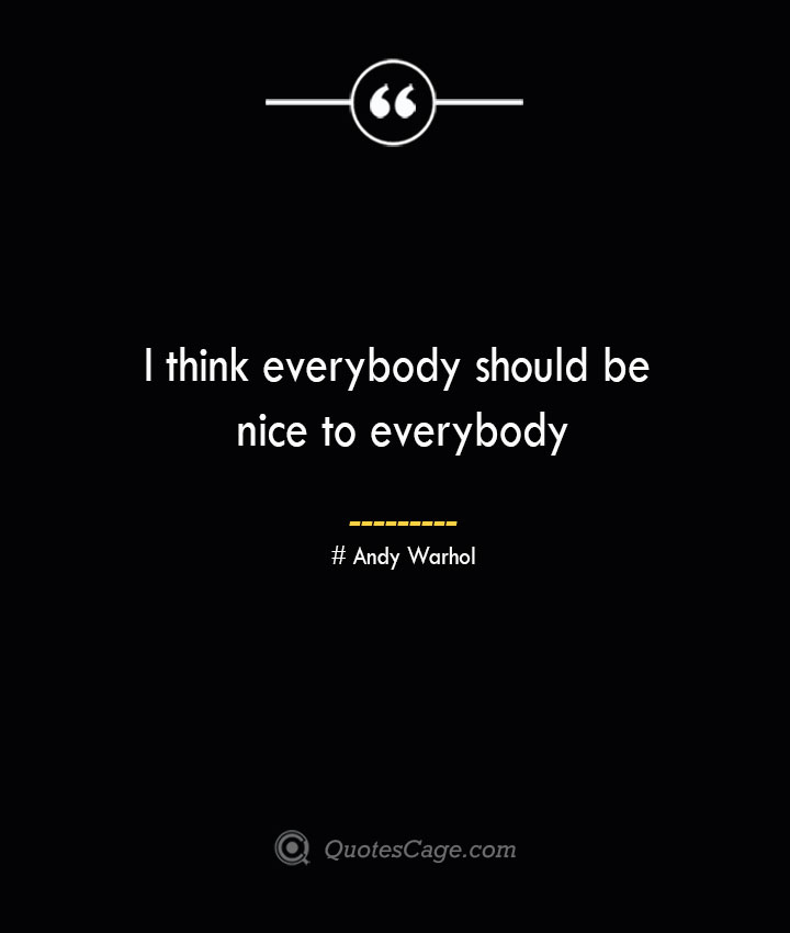 I think everybody should be nice to everybody— Andy Warhol