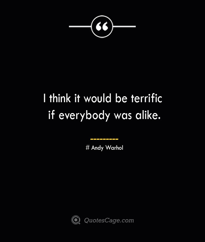 I think it would be terrific if everybody was alike.— Andy Warhol