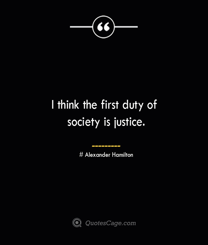 I think the first duty of society is justice. Alexander Hamilton