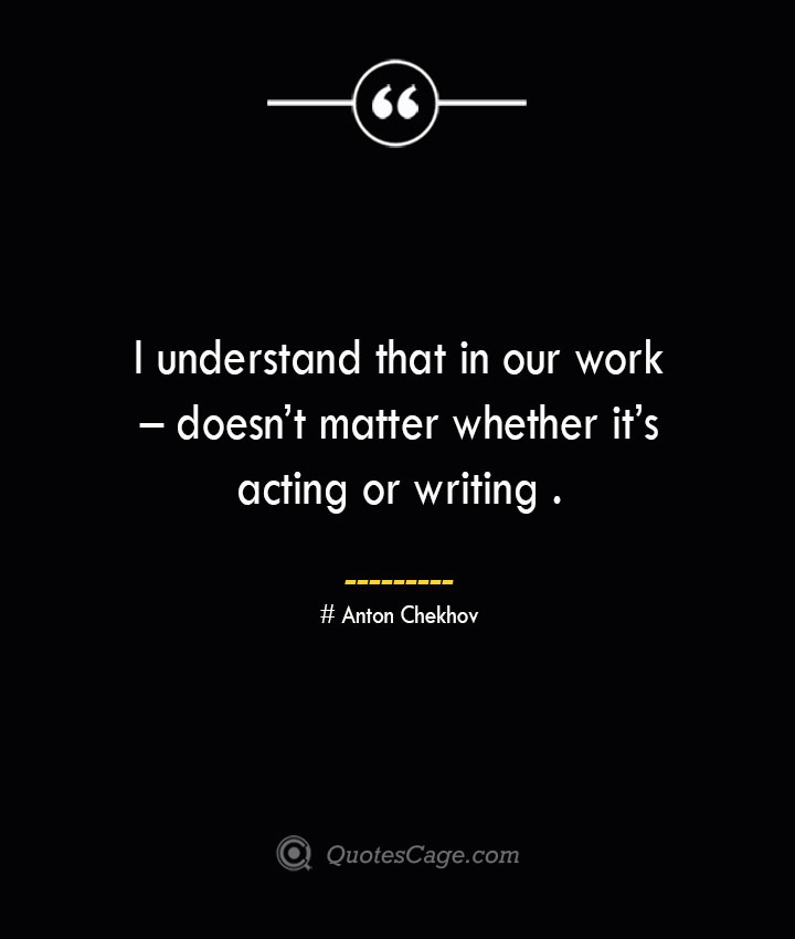 I understand that in our work – doesnt matter whether its acting or writing .— Anton Chekhov