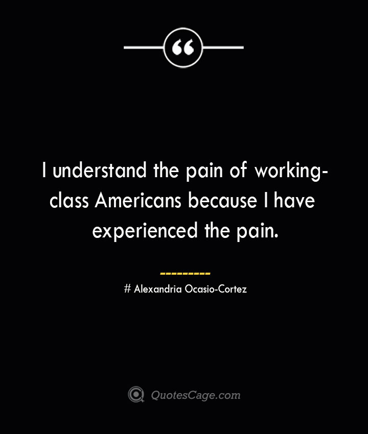 I understand the pain of working class Americans because I have experienced the pain. Alexandria Ocasio Cortez