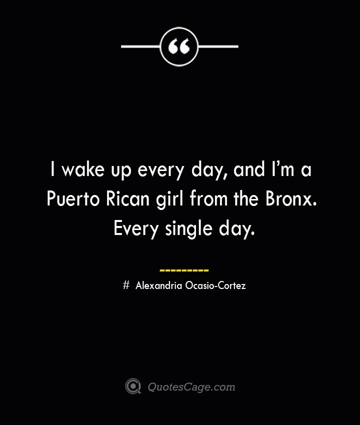 I wake up every day and Im a Puerto Rican girl from the Bronx. Every single day. Alexandria Ocasio Cortez