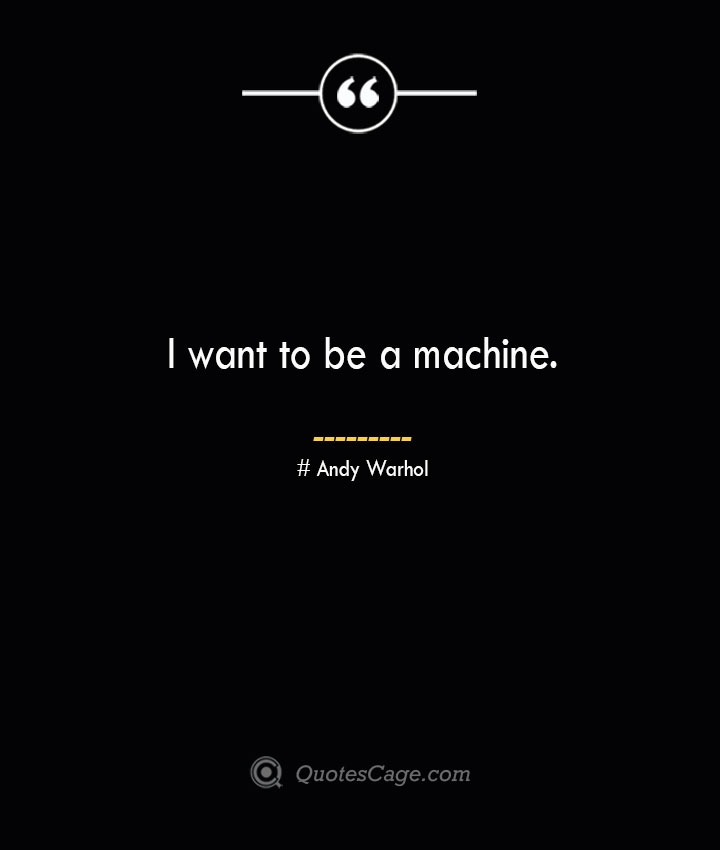 I want to be a machine.— Andy Warhol