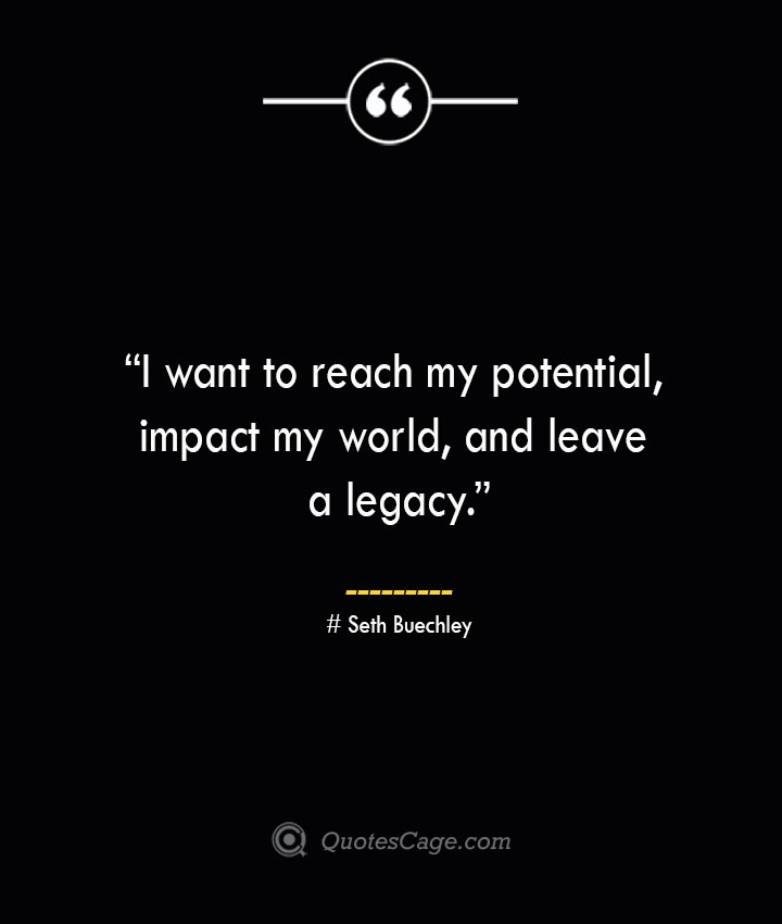 I want to reach my potential impact my world and leave a legacy. —Seth Buechley