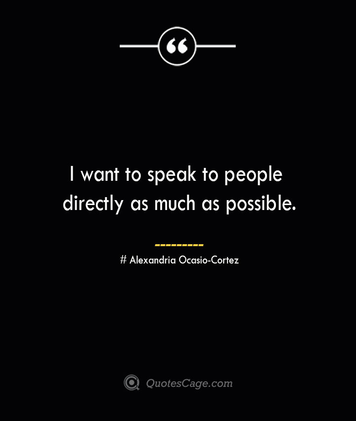 I want to speak to people directly as much as possible. Alexandria Ocasio Cortez 1