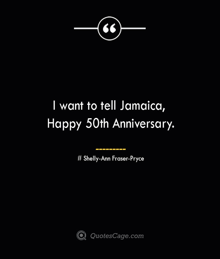 I want to tell Jamaica Happy 50th Anniversary.— Shelly Ann Fraser Pryce