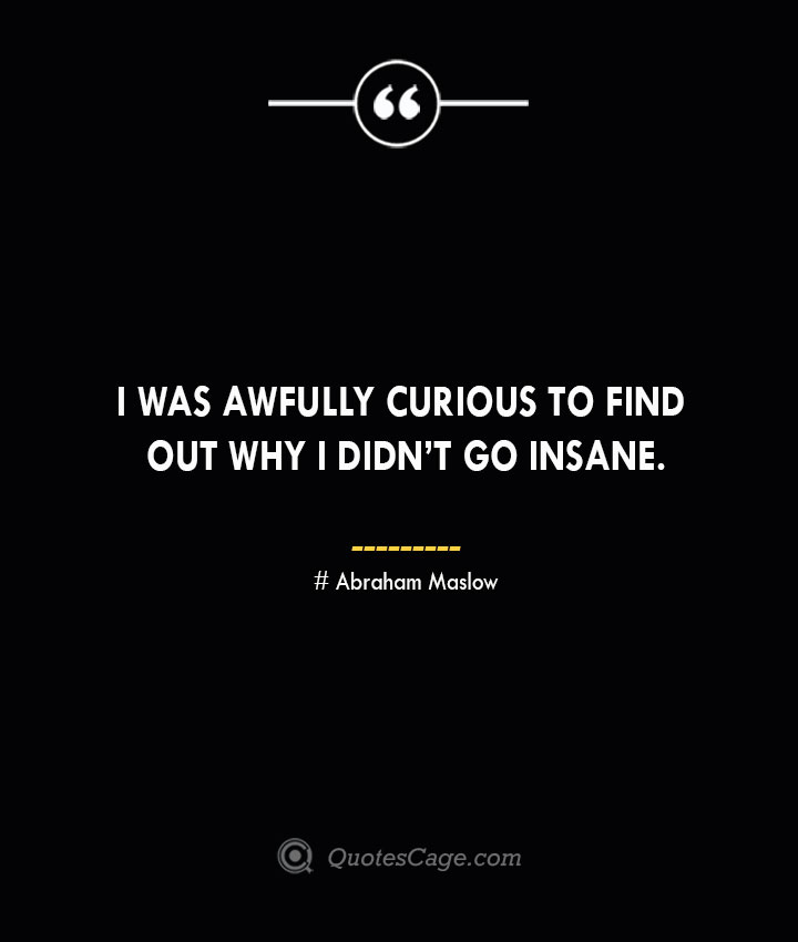 I was awfully curious to find out why I didnt go insane. Abraham Maslow