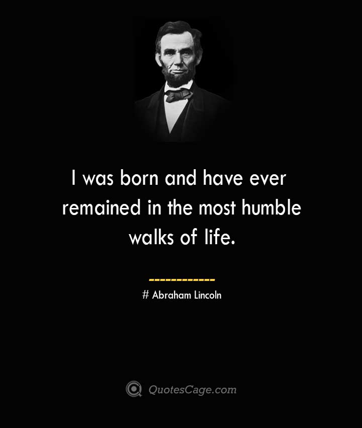 I was born and have ever remained in the most humble walks of life. –Abraham Lincoln