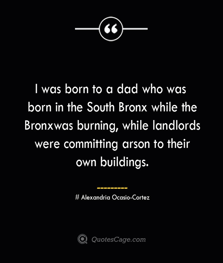 I was born to a dad who was born in the South Bronx while the Bronx was burning while landlords were committing arson to their own buildings. Alexandria Ocasio Cortez