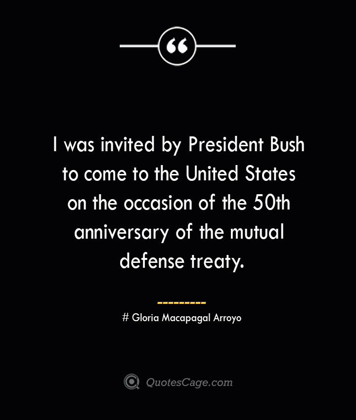 I was invited by President Bush to come to the United States on the occasion of the 50th anniversary of the mutual defense treaty.— Gloria Macapagal Arroyo