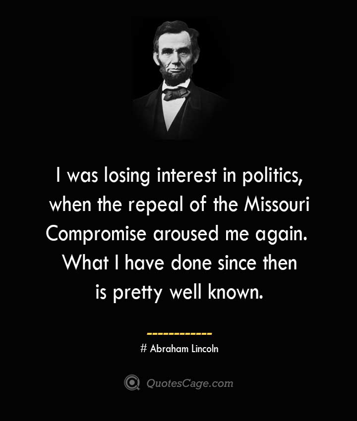 I was losing interest in politics when the repeal of the Missouri Compromise aroused me again. What I have done since then is pretty well known. –Abraham Lincoln
