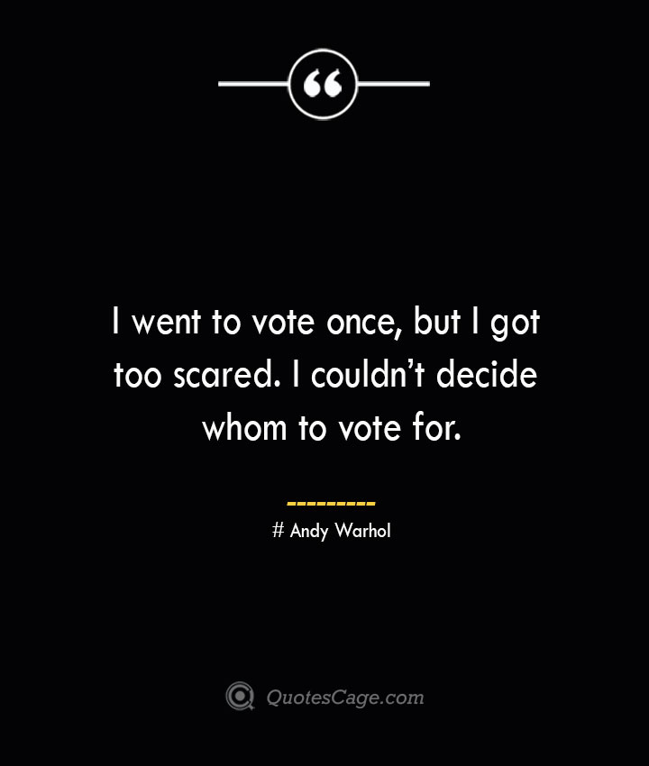 I went to vote once but I got too scared. I couldnt decide whom to vote for.— Andy Warhol