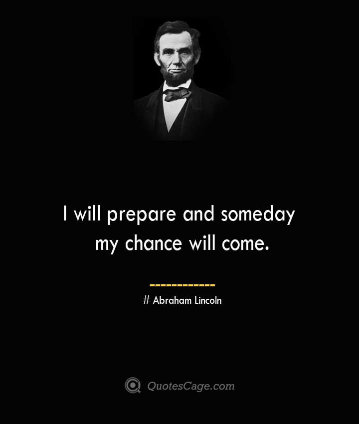 I will prepare and someday my chance will come.— Abraham Lincoln