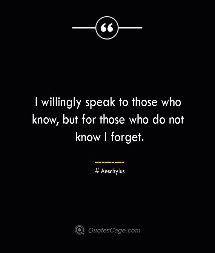 I willingly speak to those who know but for those who do not know I forget. Aeschylus