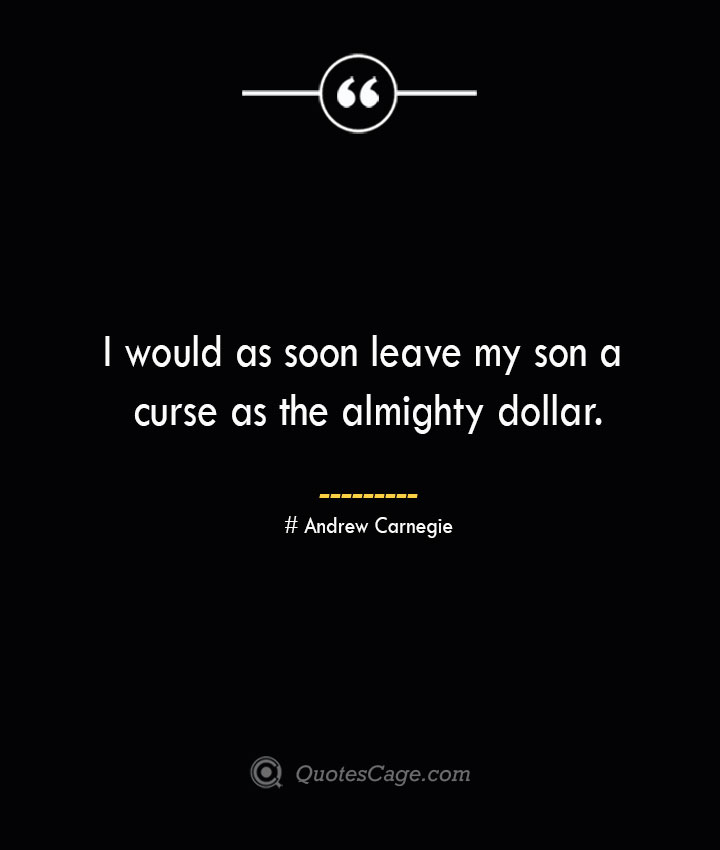 I would as soon leave my son a curse as the almighty dollar. Andrew Carnegie