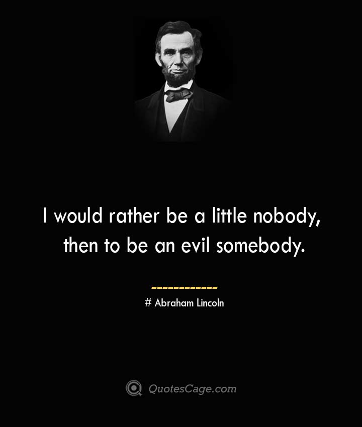 I would rather be a little nobody then to be an evil somebody.— Abraham Lincoln