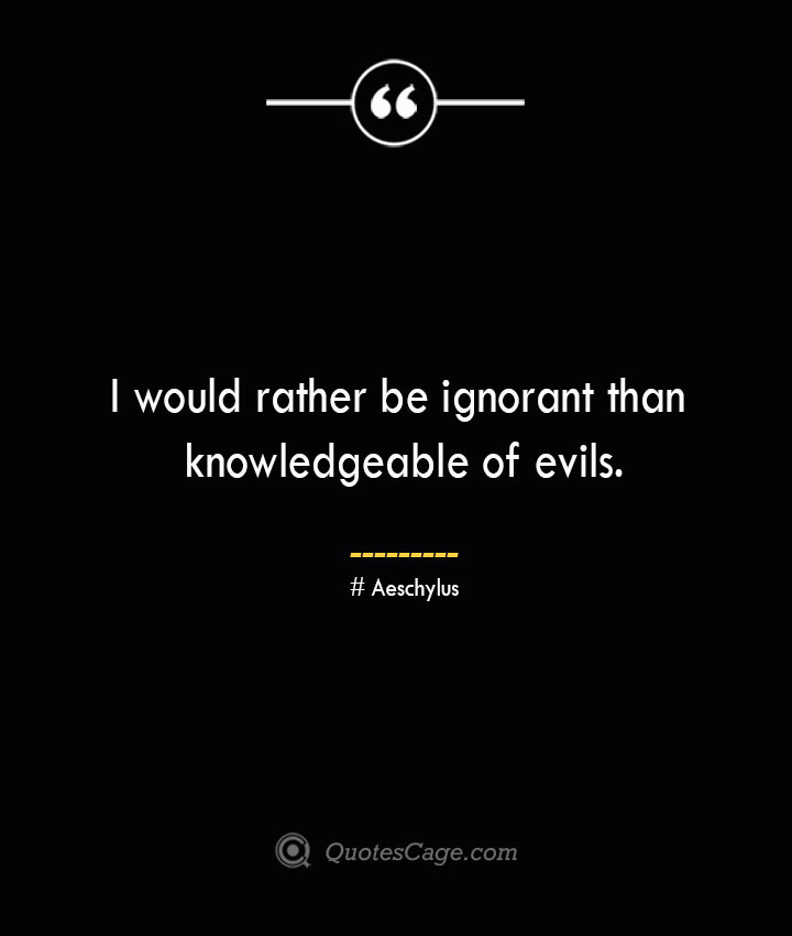I would rather be ignorant than knowledgeable of evils. Aeschylus