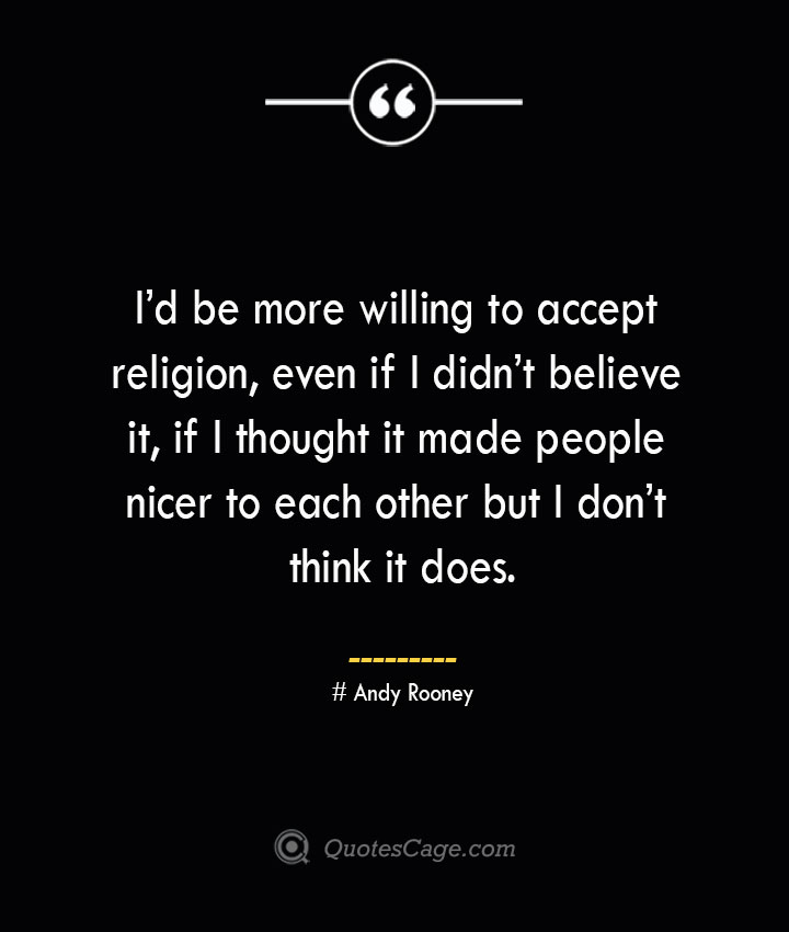 Id be more willing to accept religion even if I didnt believe it if I thought it made people nicer to each other but I dont think it does.— Andy Rooney
