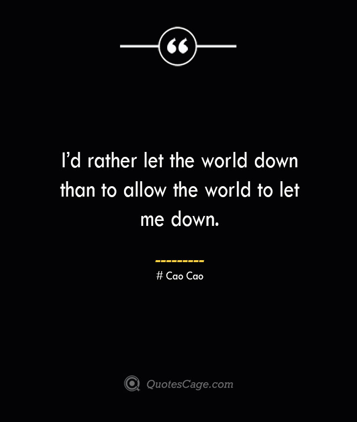 Id rather let the world down than to allow the world to let me down. Cao Cao