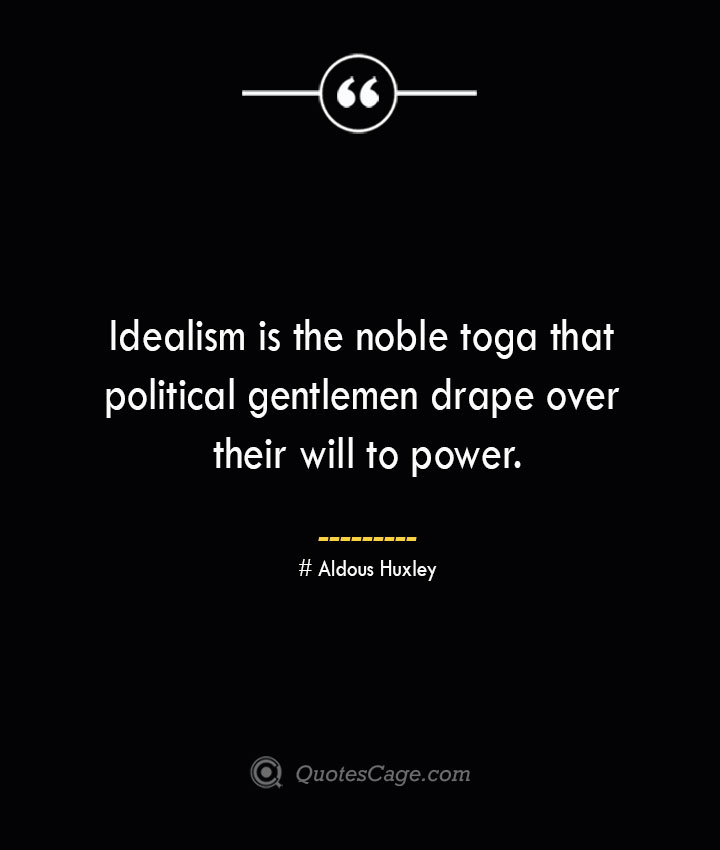 Idealism is the noble toga that political gentlemen drape over their will to power.— Aldous Huxley 1