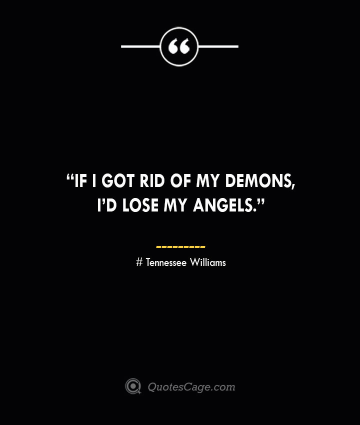 If I got rid of my demons Id lose my angels. —Tennessee Williams