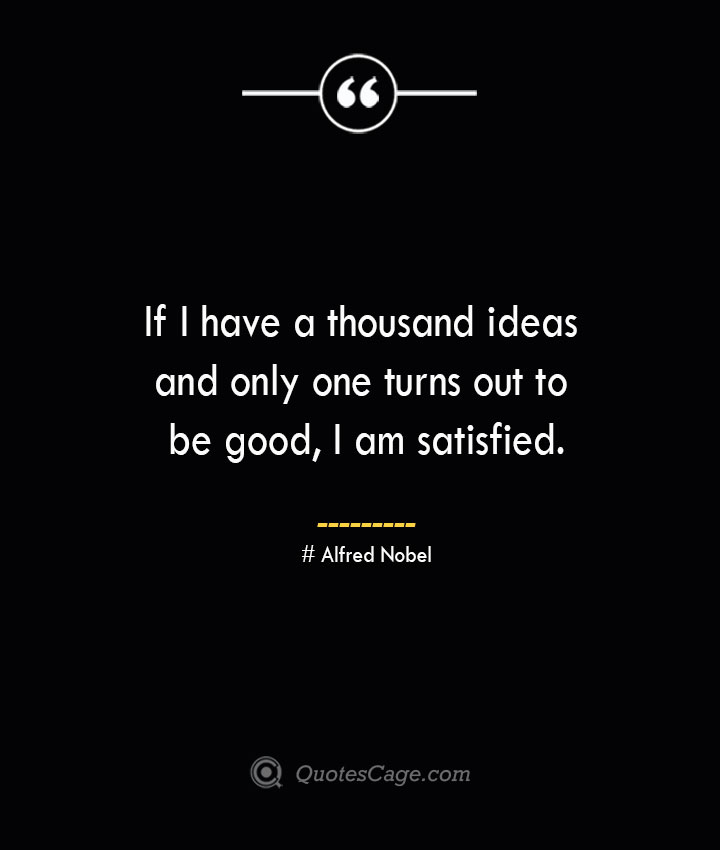 If I have a thousand ideas and only one turns out to be good I am satisfied.— Alfred Nobel