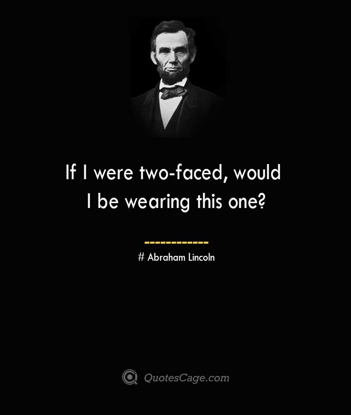 If I were two faced would I be wearing this one –Abraham Lincoln