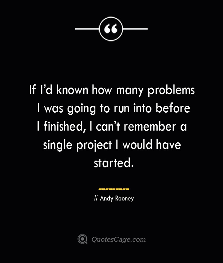 If Id known how many problems I was going to run into before I finished I cant remember a single project I would have started.— Andy Rooney