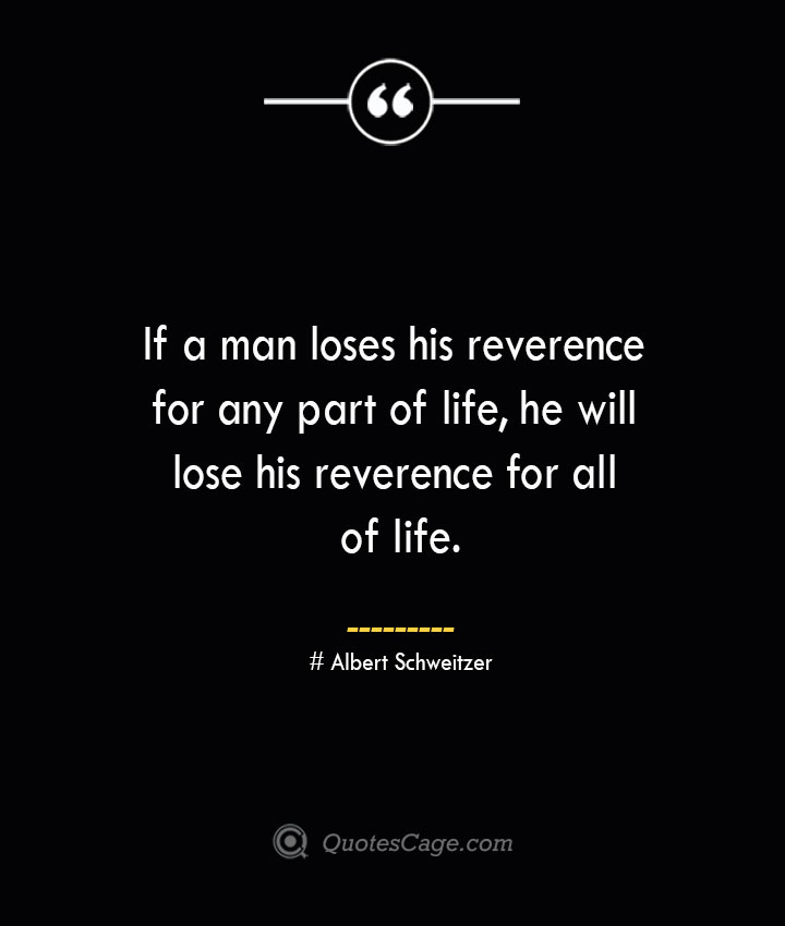 If a man loses his reverence for any part of life he will lose his reverence for all of life.— Albert Schweitzer