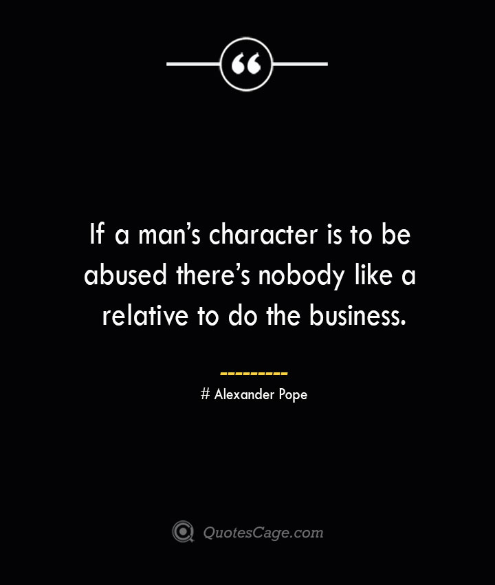 If a mans character is to be abused theres nobody like a relative to do the business.— Alexander Pope