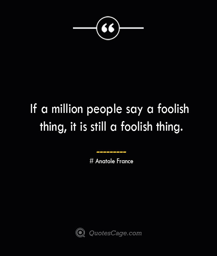 If a million people say a foolish thing it is still a foolish thing.— Anatole France