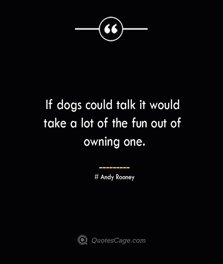 If dogs could talk it would take a lot of the fun out of owning one.— Andy Rooney