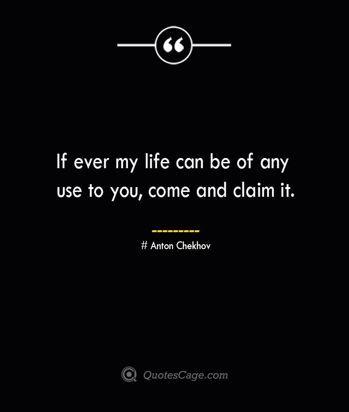 If ever my life can be of any use to you come and claim it. Anton Chekhov