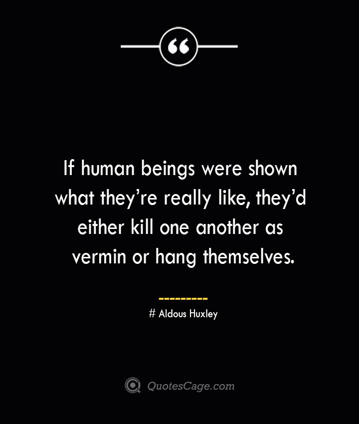 If human beings were shown what theyre really like theyd either kill one another as vermin or hang themselves.— Aldous