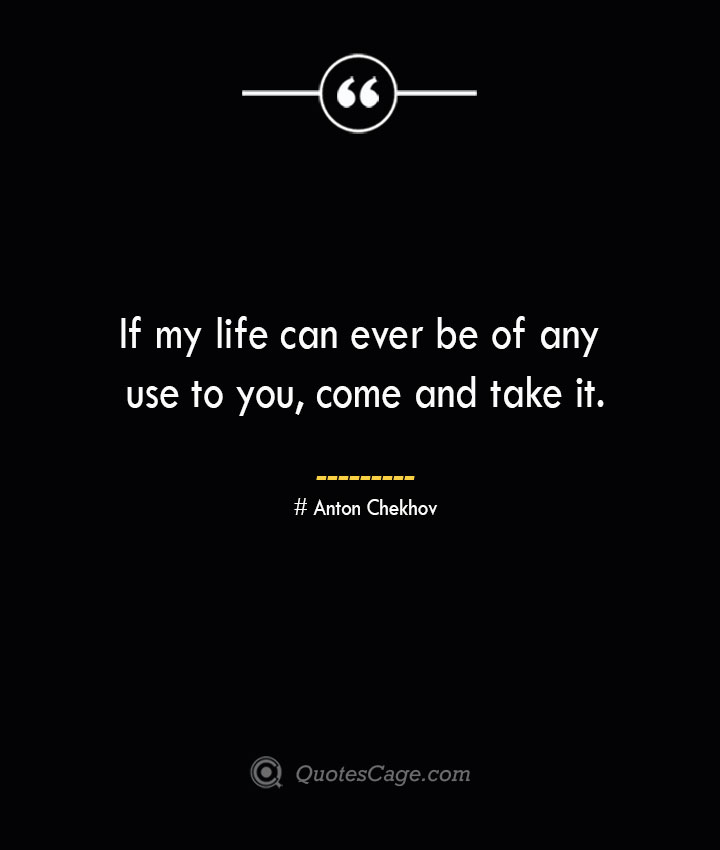 If my life can ever be of any use to you come and take it. Anton Chekhov