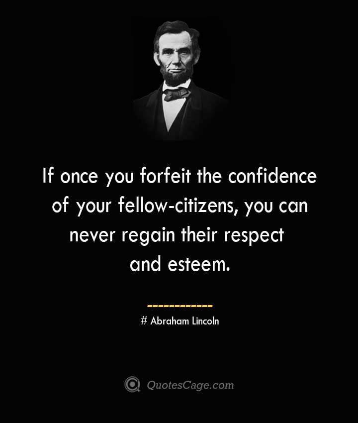 If once you forfeit the confidence of your fellow citizens you can never regain their respect and esteem. –Abraham Lincoln