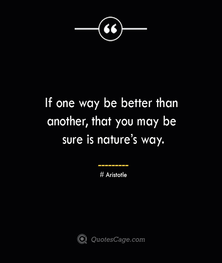 If one way be better than another that you may be sure is natures way. Aristotle