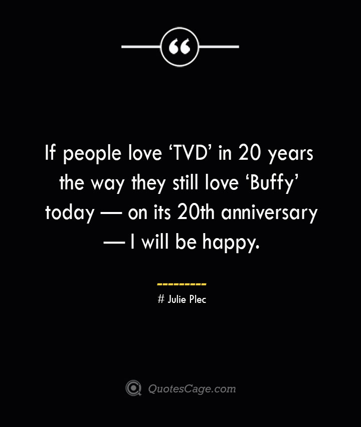 If people love 'TVD in 20 years the way they still love 'Buffy today — on its 20th anniversary — I will be happy.— Julie Plec