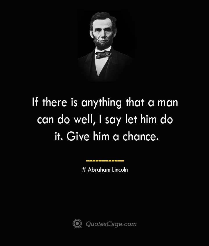 If there is anything that a man can do well I say let him do it. Give him a chance. –Abraham Lincoln