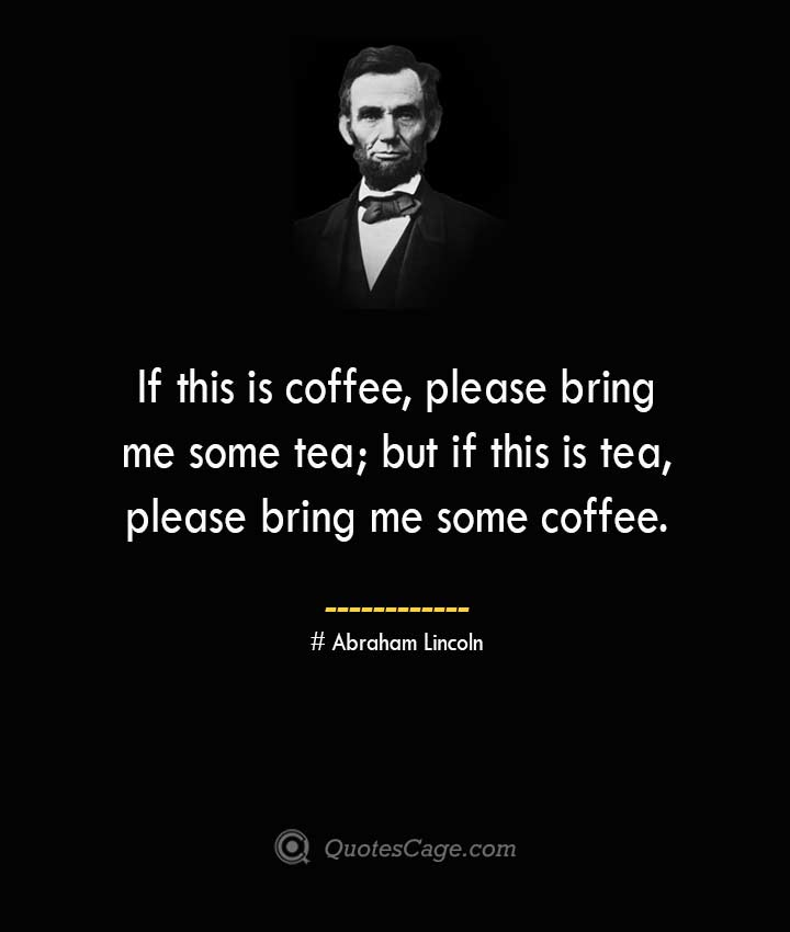 If this is coffee please bring me some tea but if this is tea please bring me some coffee. –Abraham Lincoln
