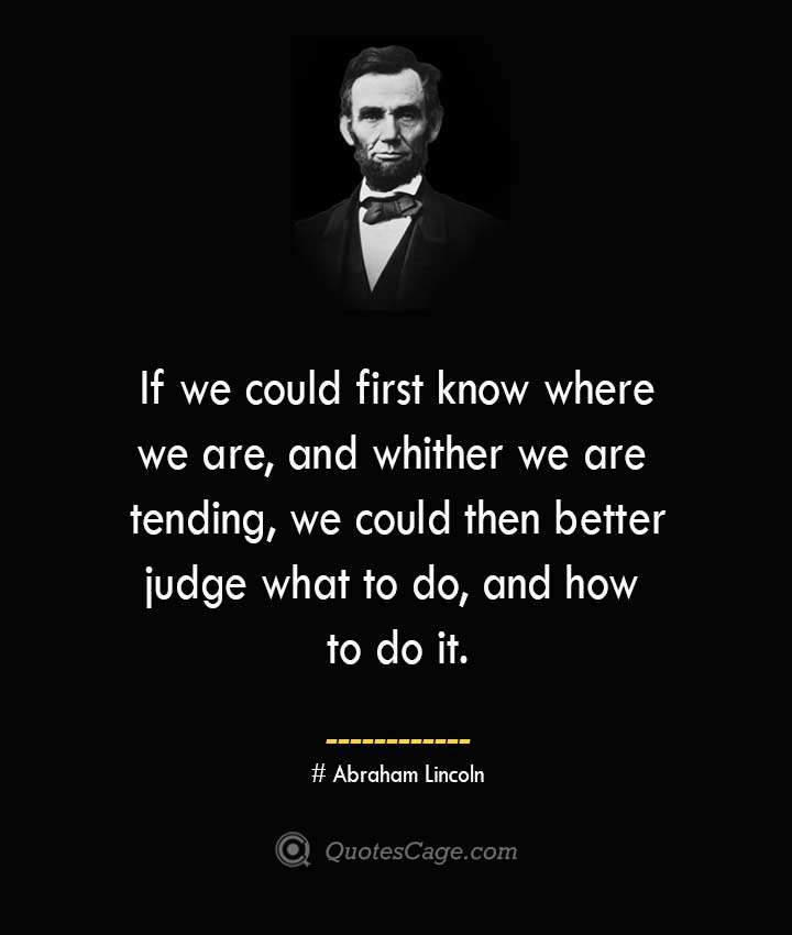 If we could first know where we are and whither we are tending we could then better judge what to do and how to do it. –Abraham Lincoln