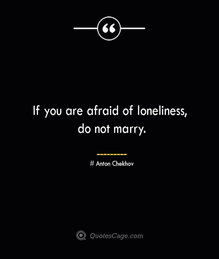 If you are afraid of loneliness do not marry. Anton Chekhov