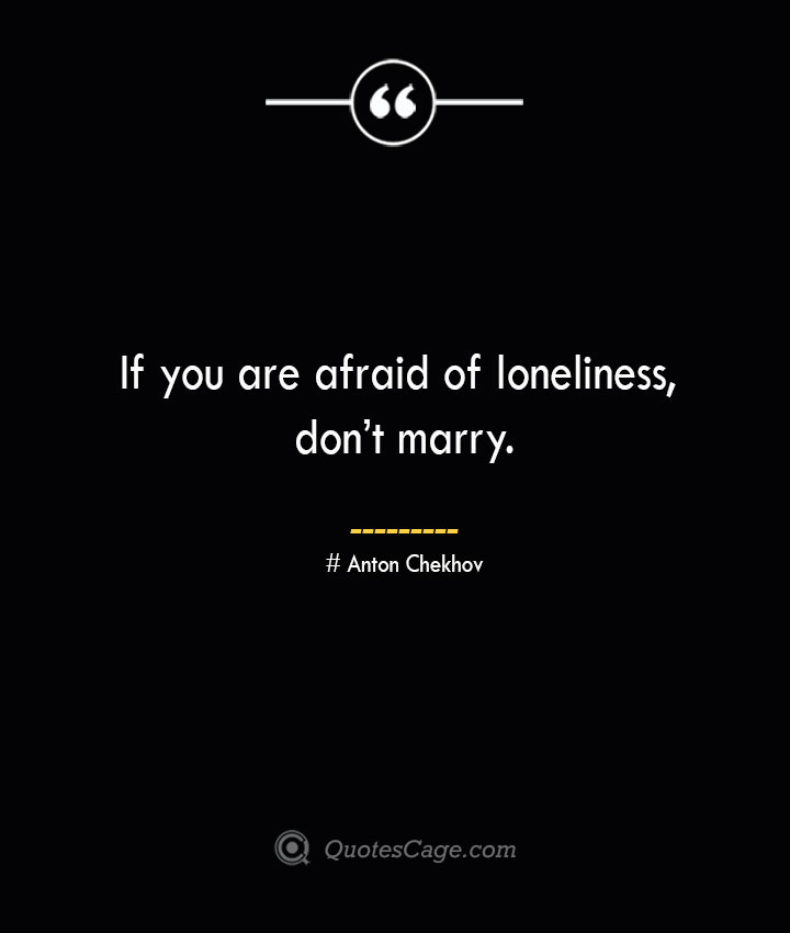 If you are afraid of loneliness dont marry. Anton Chekhov